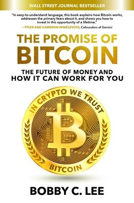 The Promise of Bitcoin: The Future of Money and How It Can Work for You by Bobby C. Lee