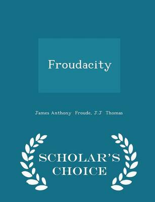 Froudacity - Scholar's Choice Edition by James Anthony Froude