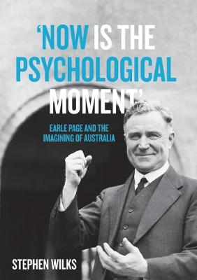 'Now is the Psychological Moment': Earle Page and the Imagining of Australia by Stephen Wilks
