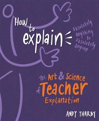 How to Explain Absolutely Anything to Absolutely Anyone: The art and science of teacher explanation book