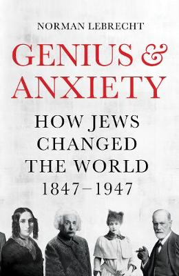 Genius and Anxiety: How Jews Changed the World, 1847-1947 book