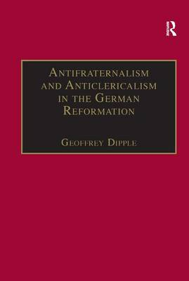 Antifraternalism and Anticlericalism in the German Reformation by Geoffrey Dipple