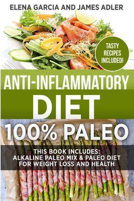 Anti-Inflammatory Diet: 100% Paleo: Alkaline Paleo Mix & Paleo Diet for Weight Loss and Health by Elena Garcia
