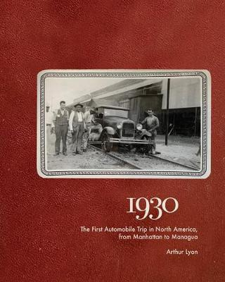 1930: The First Automobile Trip in North America, from Manhattan to Managua by Denis Wood