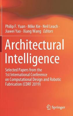 Architectural Intelligence: Selected Papers from the 1st International Conference on Computational Design and Robotic Fabrication (CDRF 2019) by Philip F. Yuan