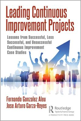Leading Continuous Improvement Projects: Lessons from Successful, Less Successful, and Unsuccessful Continuous Improvement Case Studies by Fernando Gonzalez Aleu