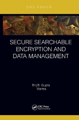 Secure Searchable Encryption and Data Management by Brij B. Gupta
