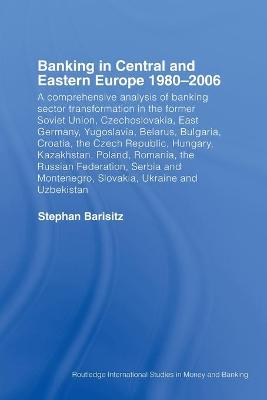 Banking in Central and Eastern Europe 1980-2006: From Communism to Capitalism book