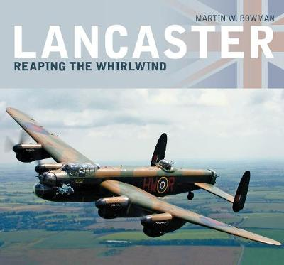 Lancaster: Reaping the Whirlwind by Martin W Bowman