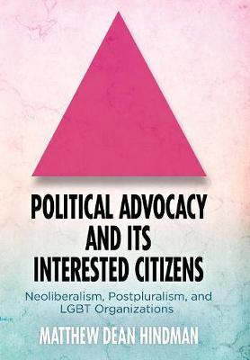 Political Advocacy and Its Interested Citizens: Neoliberalism, Postpluralism, and LGBT Organizations by Matthew Hindman