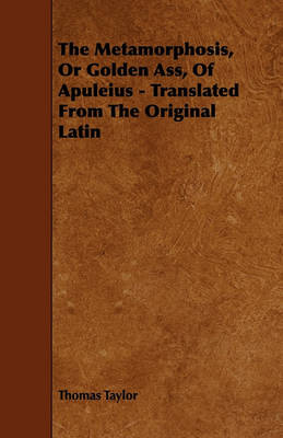 The Metamorphosis, Or Golden Ass, Of Apuleius - Translated From The Original Latin by Thomas Taylor