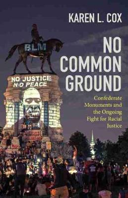 No Common Ground: Confederate Monuments and the Ongoing Fight for Racial Justice by Karen L. Cox