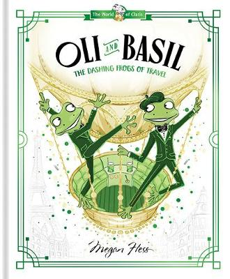 Oli and Basil: The Dashing Frogs of Travel: World of Claris: Volume 1 by Megan Hess