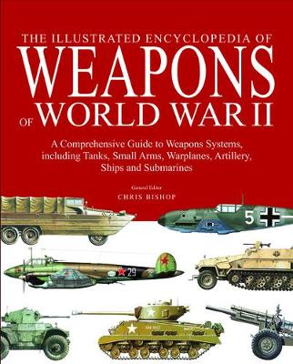 Illustrated Encyclopedia of Weapons of World War II by Chris Bishop