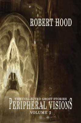Peripheral Visions: The Collected Ghost Stories Volume 2 by Robert Hood