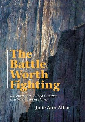 The Battle Worth Fighting: Raising Faith Guided Children in a Single Parent Home by Ann Allen
