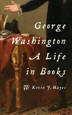 George Washington: A Life in Books by Kevin J. Hayes