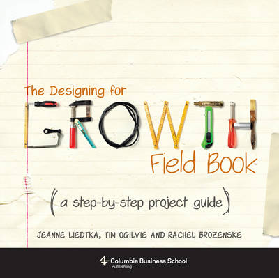 The Designing for Growth Field Book: A Step-by-Step Project Guide by Jeanne Liedtka