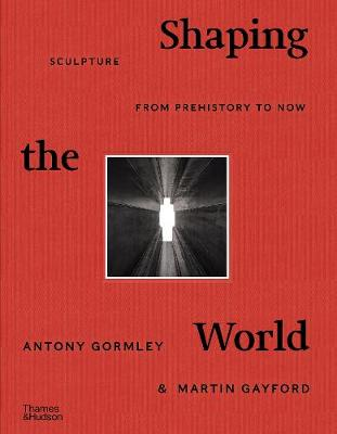 Shaping the World: Sculpture from Prehistory to Now by Antony Gormley