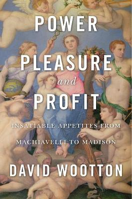 Power, Pleasure, and Profit: Insatiable Appetites from Machiavelli to Madison by David Wootton