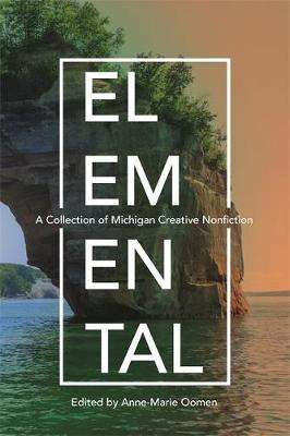 Elemental: A Collection of Michigan Creative Nonfiction by Anne-Marie Oomen