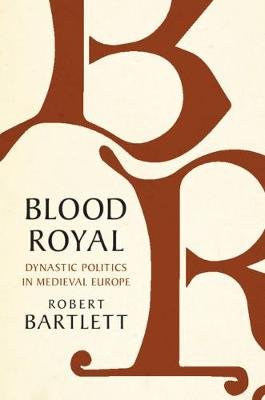 Blood Royal: Dynastic Politics in Medieval Europe by Robert Bartlett