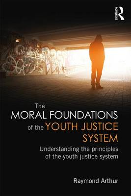 The Moral Foundations of the Youth Justice System by Raymond Arthur