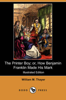 Printer Boy; Or, How Benjamin Franklin Made His Mark (Illustrated Edition) (Dodo Press) by William Makepeace Thayer