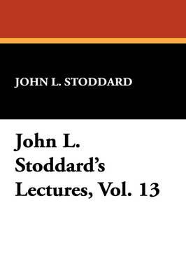 John L. Stoddard's Lectures, Vol. 13 by John L Stoddard