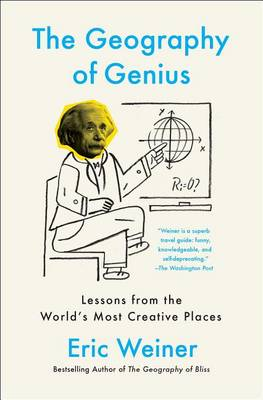 The Geography of Genius: Lessons from the World's Most Creative Places by Eric Weiner