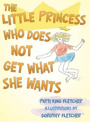 The Little Princess Who Does Not Get What She Wants by Patti King Fletcher