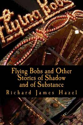 Flying Bobs and Other Stories of Shadow and of Substance by Richard James Hazel