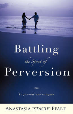 Battling the Spirit of Perversion by Anastasia Stacie Peart
