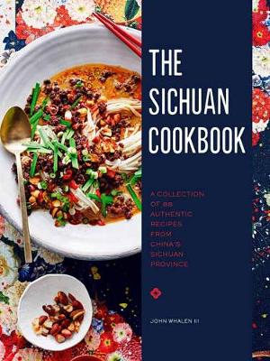 The Sichuan Cookbook: A Collection of 88 Authentic Recipes from China's Sichuan Province by John Whalen III