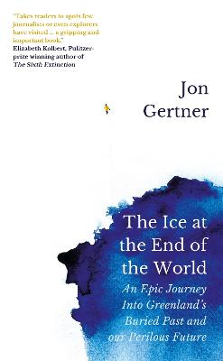 The Ice at the End of the World: An Epic Journey Into Greenland's Buried Past and Our Perilous Future by Jon Gertner