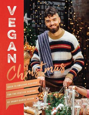 Vegan Christmas: Over 70 amazing vegan recipes for the festive season and holidays, from Avant Garde Vegan by Gaz Oakley