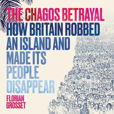 The Chagos Betrayal: How Britain Robbed an Island and Made Its People Disappear book