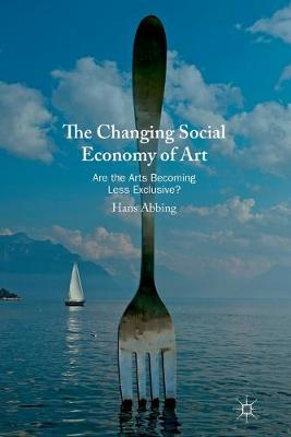 The Changing Social Economy of Art: Are the Arts Becoming Less Exclusive? by Hans Abbing