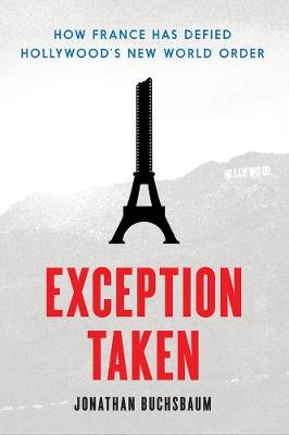 Exception Taken: How France Has Defied Hollywood's New World Order by Jonathan Buchsbaum