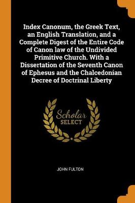 Index Canonum, the Greek Text, an English Translation, and a Complete Digest of the Entire Code of Canon Law of the Undivided Primitive Church. with a Dissertation of the Seventh Canon of Ephesus and the Chalcedonian Decree of Doctrinal Liberty by John Fulton