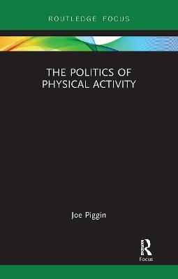 The Politics of Physical Activity by Joe Piggin