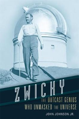 Zwicky: The Outcast Genius Who Unmasked the Universe by John Johnson, Jr.