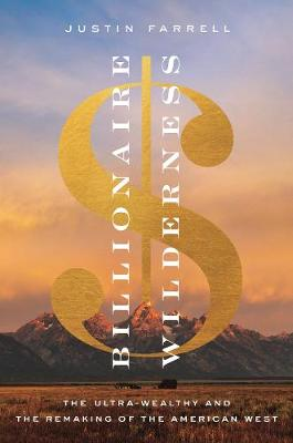 Billionaire Wilderness: The Ultra-Wealthy and the Remaking of the American West by Justin Farrell