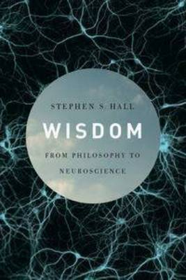 Wisdom: From Philosophy To Neuroscience by Stephen S Hall