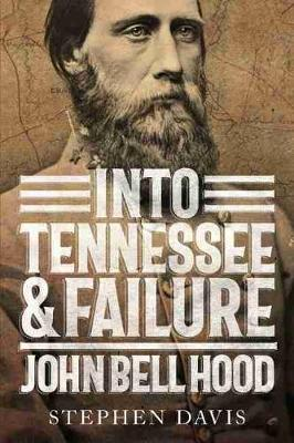 Into Tennessee and Failure: John Bell Hood book