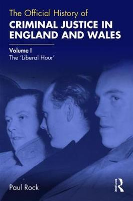 The Official History of Criminal Justice in England and Wales: Volume I: The 'Liberal Hour' by Paul Rock