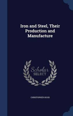Iron and Steel, Their Production and Manufacture by Christopher Hood