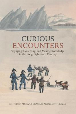 Curious Encounters: Voyaging, Collecting, and Making Knowledge in the Long Eighteenth Century by Adriana Craciun