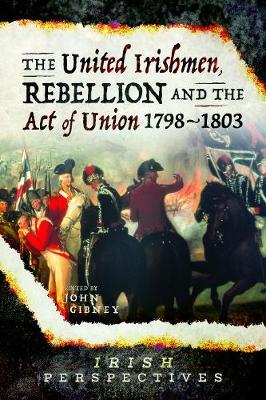 The United Irishmen, Rebellion and the Act of Union, 1798-1803 by John Gibney