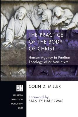 The Practice of the Body of Christ: Human Agency in Pauline Theology After MacIntyre by Colin Miller